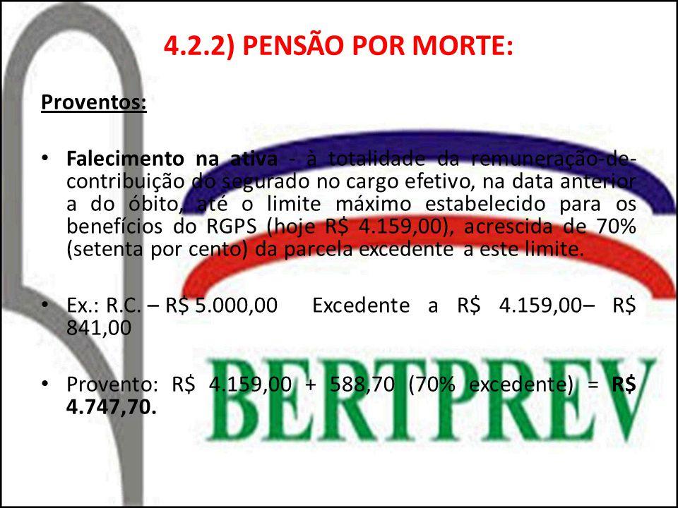 4.2.2) PENSÃO POR MORTE: Proventos: Falecimento na ativa - à totalidade da remuneração-de- contribuição do segurado no cargo efetivo, na data anterior a do óbito, até o limite máximo estabelecido para os benefícios do RGPS (hoje R$ 4.159,00), acrescida de 70% (setenta por cento) da parcela excedente a este limite.