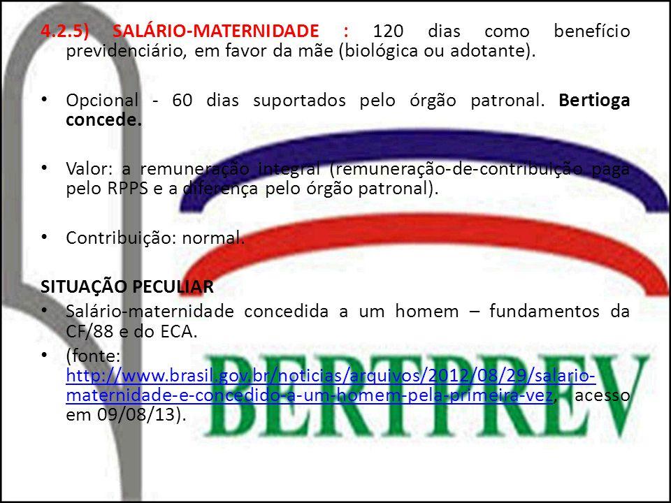 4.2.5) SALÁRIO-MATERNIDADE : 120 dias como benefício previdenciário, em favor da mãe (biológica ou adotante). Opcional - 60 dias suportados pelo órgão