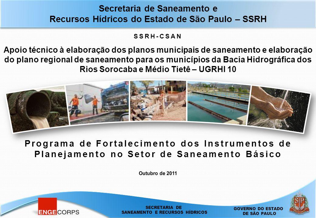 SECRETARIA DE SANEAMENTO E ENERGIA DEPARTAMENTO DE ÁGUAS E ENERGIA ELÉTRICA - DAEE SECRETARIA DE SANEAMENTO E RECURSOS HÍDRICOS GOVERNO DO ESTADO DE SÃO PAULO Secretaria de Saneamento e Recursos Hídricos do Estado de São Paulo – SSRH Apoio técnico à elaboração dos planos municipais de saneamento e elaboração do plano regional de saneamento para os municípios da Bacia Hidrográfica dos Rios Sorocaba e Médio Tietê – UGRHI 10 Programa de Fortalecimento dos Instrumentos de Planejamento no Setor de Saneamento Básico SSRH-CSAN
