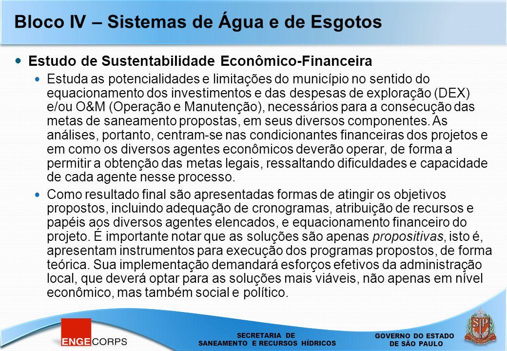 SECRETARIA DE SANEAMENTO E ENERGIA DEPARTAMENTO DE ÁGUAS E ENERGIA ELÉTRICA - DAEE SECRETARIA DE SANEAMENTO E RECURSOS HÍDRICOS SECRETARIA DE SANEAMENTO E RECURSOS HÍDRICOS GOVERNO DO ESTADO DE SÃO PAULO Bloco IV – Sistemas de Água e de Esgotos Estudo de Sustentabilidade Econômico-Financeira Estuda as potencialidades e limitações do município no sentido do equacionamento dos investimentos e das despesas de exploração (DEX) e/ou O&M (Operação e Manutenção), necessários para a consecução das metas de saneamento propostas, em seus diversos componentes.
