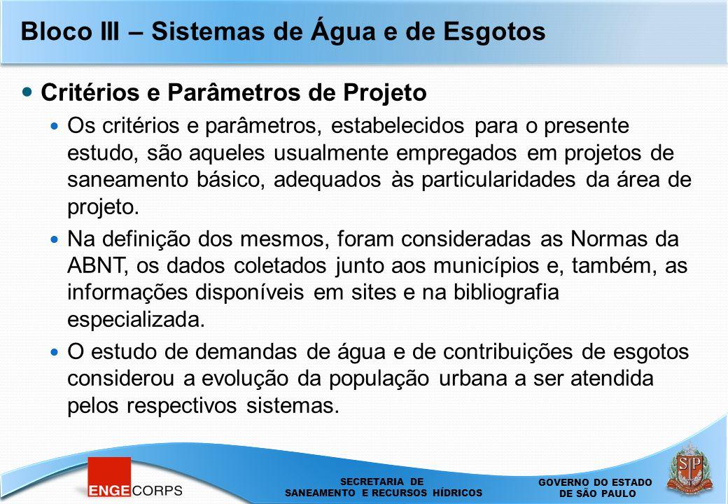 SECRETARIA DE SANEAMENTO E ENERGIA DEPARTAMENTO DE ÁGUAS E ENERGIA ELÉTRICA - DAEE SECRETARIA DE SANEAMENTO E RECURSOS HÍDRICOS SECRETARIA DE SANEAMENTO E RECURSOS HÍDRICOS GOVERNO DO ESTADO DE SÃO PAULO Bloco III – Sistemas de Água e de Esgotos Critérios e Parâmetros de Projeto Os critérios e parâmetros, estabelecidos para o presente estudo, são aqueles usualmente empregados em projetos de saneamento básico, adequados às particularidades da área de projeto.