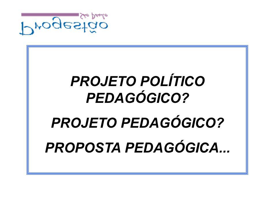 PROJETO POLÍTICO PEDAGÓGICO? PROJETO PEDAGÓGICO? PROPOSTA PEDAGÓGICA...