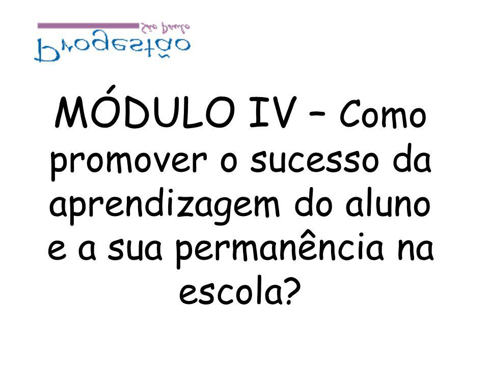 MÓDULO IV – Como promover o sucesso da aprendizagem do aluno e a sua permanência na escola?