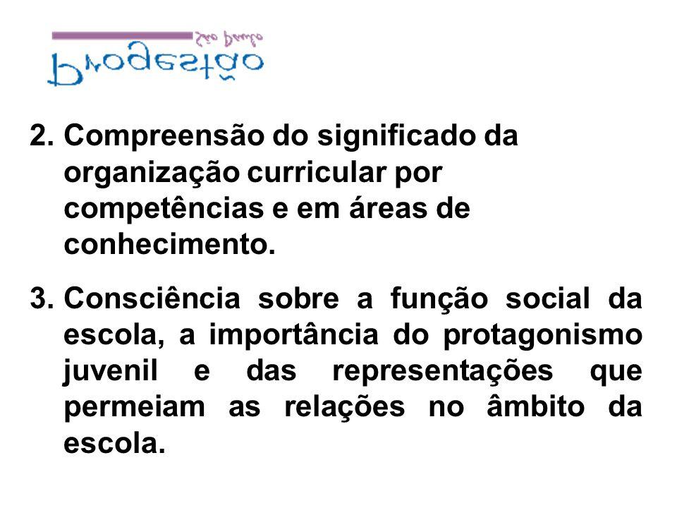 2.Compreensão do significado da organização curricular por competências e em áreas de conhecimento. 3.Consciência sobre a função social da escola, a i