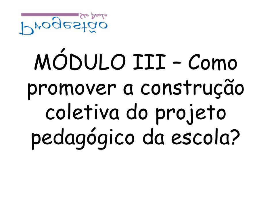 MÓDULO III – Como promover a construção coletiva do projeto pedagógico da escola?