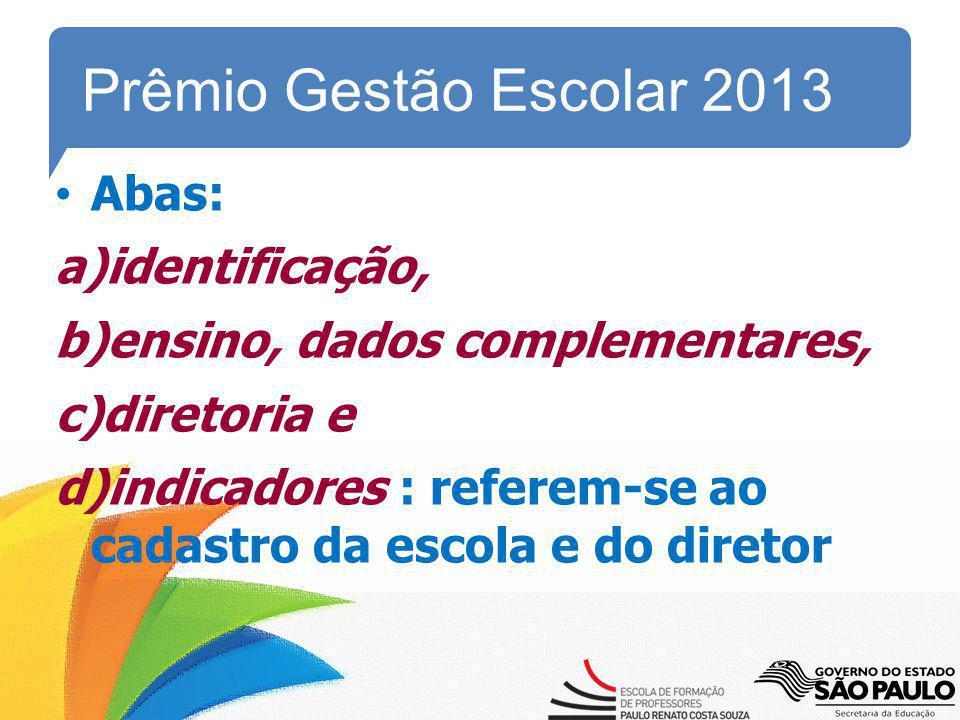 Prêmio Gestão Escolar 2013 Abas: a)identificação, b)ensino, dados complementares, c)diretoria e d)indicadores : referem-se ao cadastro da escola e do