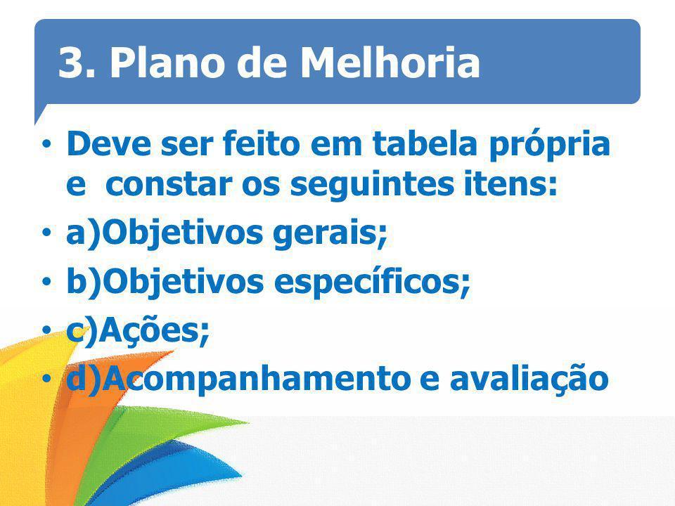 3. Plano de Melhoria Deve ser feito em tabela própria e constar os seguintes itens: a)Objetivos gerais; b)Objetivos específicos; c)Ações; d)Acompanham