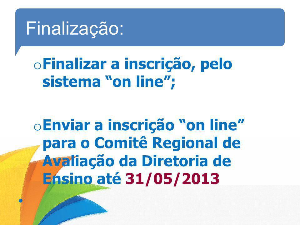Finalização: o Finalizar a inscrição, pelo sistema on line; o Enviar a inscrição on line para o Comitê Regional de Avaliação da Diretoria de Ensino at