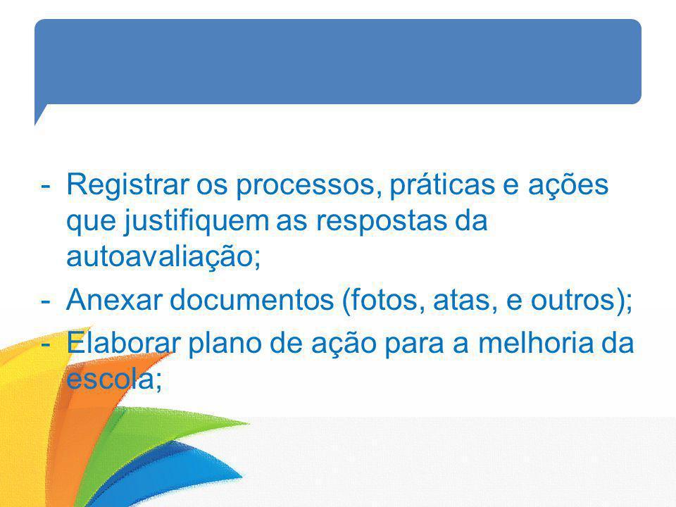-Registrar os processos, práticas e ações que justifiquem as respostas da autoavaliação; -Anexar documentos (fotos, atas, e outros); -Elaborar plano d