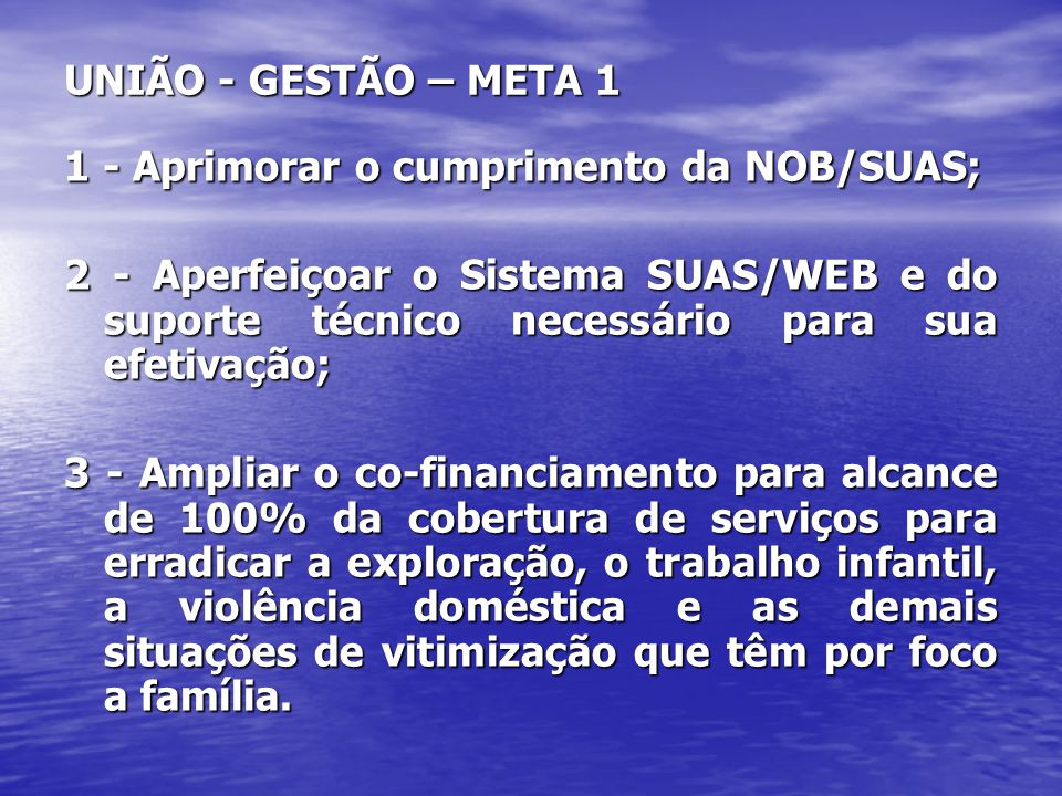 UNIÃO - GESTÃO – META 1 1 - Aprimorar o cumprimento da NOB/SUAS; 2 - Aperfeiçoar o Sistema SUAS/WEB e do suporte técnico necessário para sua efetivaçã