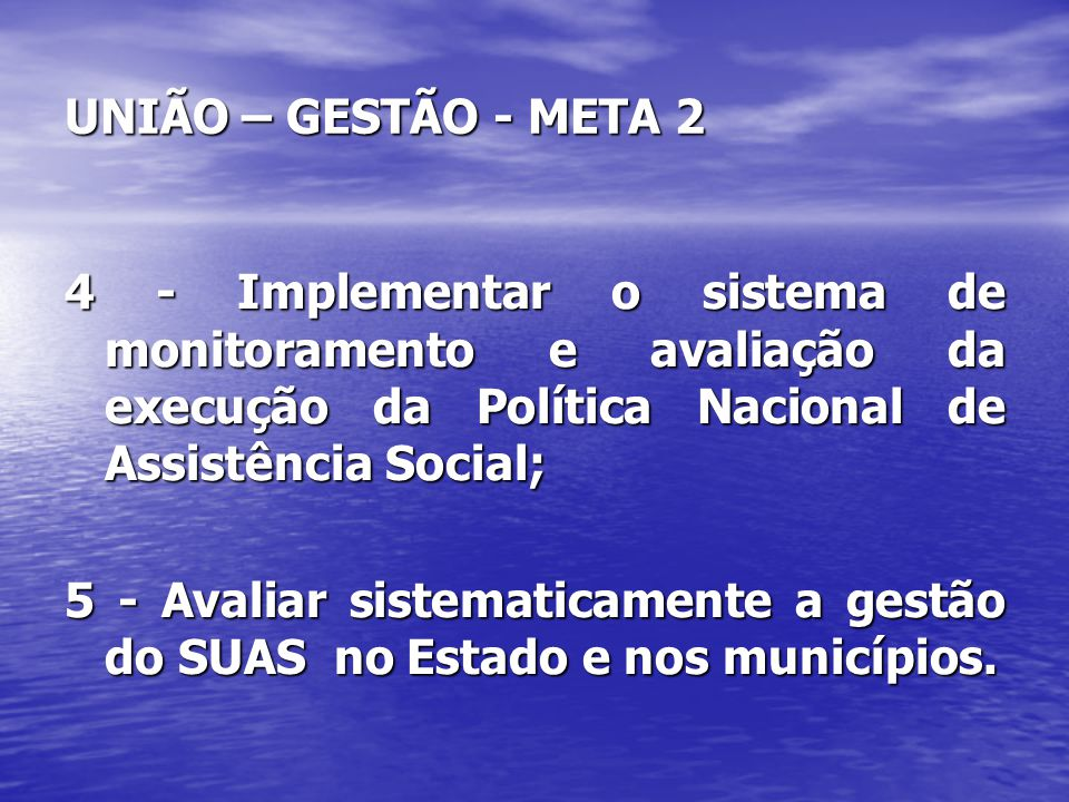 UNIÃO – GESTÃO - META 2 4 - Implementar o sistema de monitoramento e avaliação da execução da Política Nacional de Assistência Social; 5 - Avaliar sis
