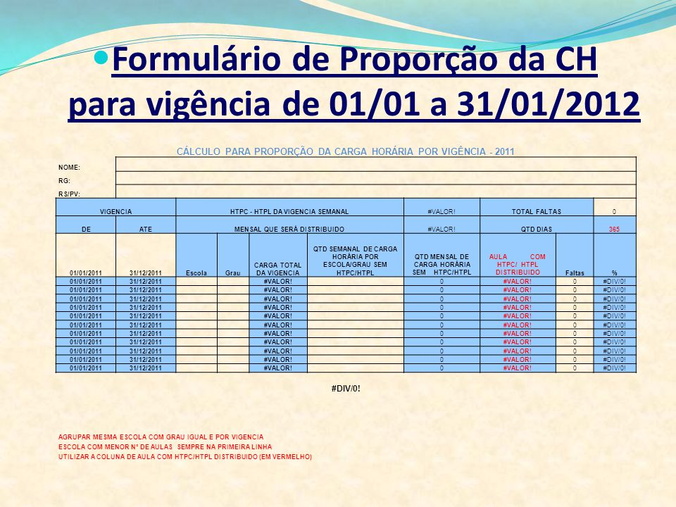 Formulário de Proporção da CH para vigência de 01/01 a 31/01/2012 CÁLCULO PARA PROPORÇÃO DA CARGA HORÁRIA POR VIGÊNCIA - 2011 NOME: RG: RS/PV: VIGENCI
