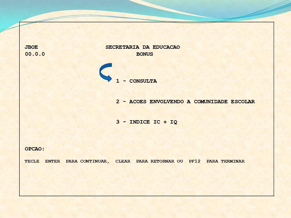 JBOE SECRETARIA DA EDUCACAO 00.0.0 BONUS 1 - CONSULTA 2 - ACOES ENVOLVENDO A COMUNIDADE ESCOLAR 3 - INDICE IC + IQ OPCAO: TECLE ENTER PARA CONTINUAR,