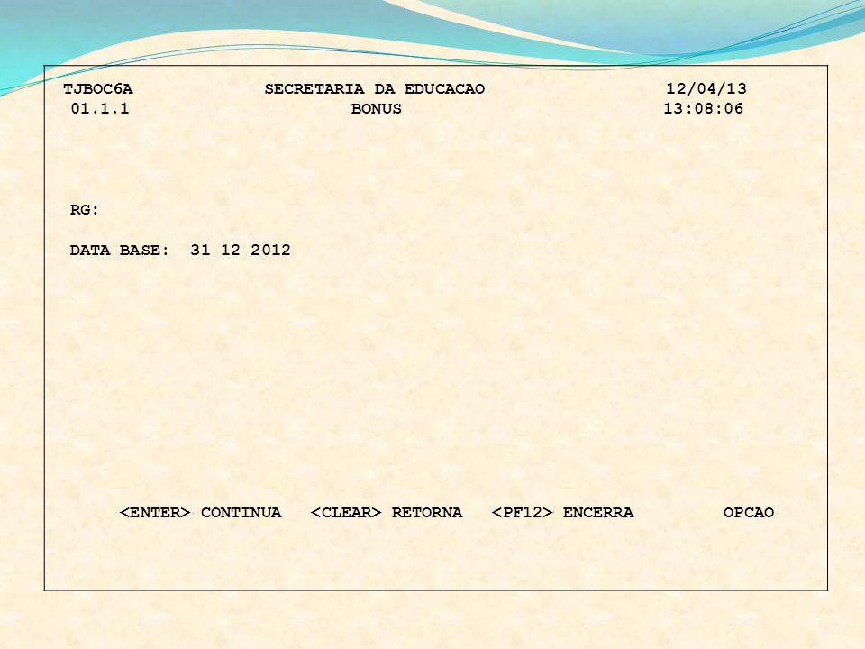 TJBOC6A SECRETARIA DA EDUCACAO 12/04/13 01.1.1 BONUS 13:08:06 RG: DATA BASE: 31 12 2012 CONTINUA RETORNA ENCERRA OPCAO