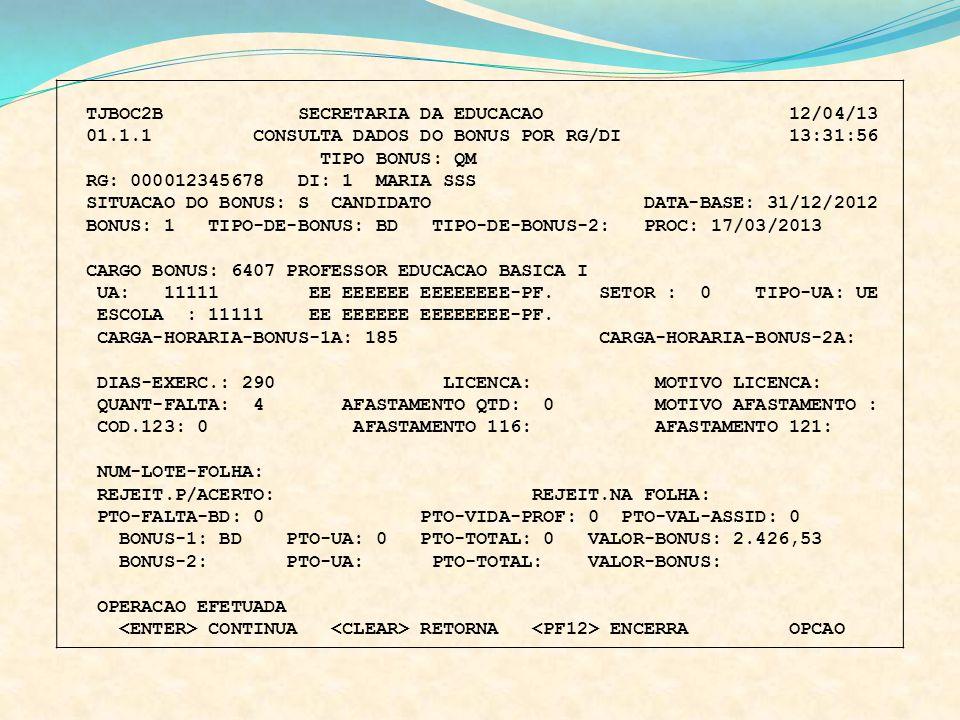 TJBOC2B SECRETARIA DA EDUCACAO 12/04/13 01.1.1 CONSULTA DADOS DO BONUS POR RG/DI 13:31:56 TIPO BONUS: QM RG: 000012345678 DI: 1 MARIA SSS SITUACAO DO