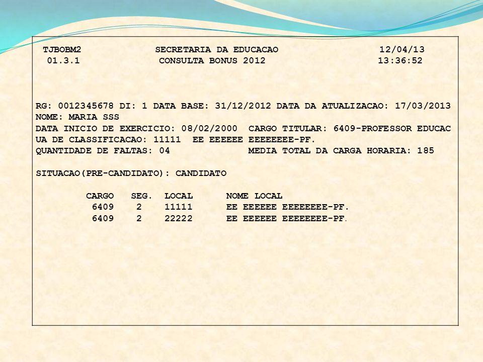 TJBOBM2 SECRETARIA DA EDUCACAO 12/04/13 01.3.1 CONSULTA BONUS 2012 13:36:52 RG: 0012345678 DI: 1 DATA BASE: 31/12/2012 DATA DA ATUALIZACAO: 17/03/2013