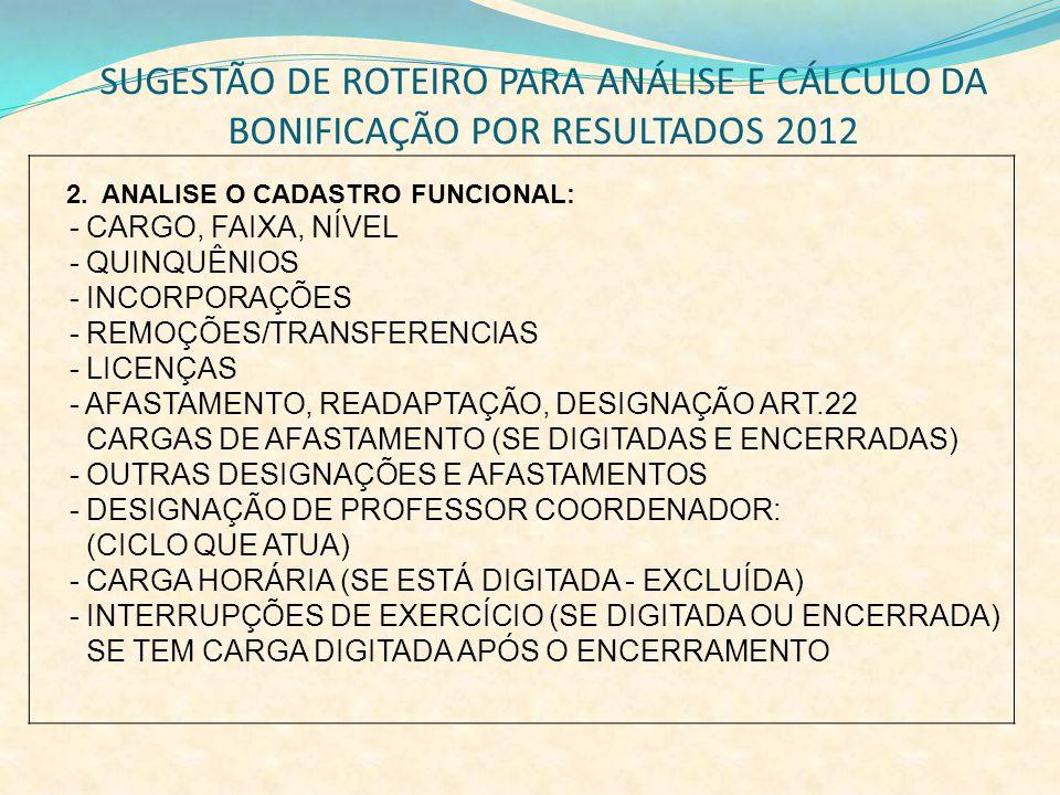SUGESTÃO DE ROTEIRO PARA ANÁLISE E CÁLCULO DA BONIFICAÇÃO POR RESULTADOS 2012 2. ANALISE O CADASTRO FUNCIONAL: - CARGO, FAIXA, NÍVEL - QUINQUÊNIOS - I