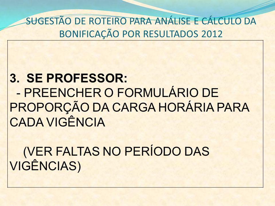 SUGESTÃO DE ROTEIRO PARA ANÁLISE E CÁLCULO DA BONIFICAÇÃO POR RESULTADOS 2012 3. SE PROFESSOR: - PREENCHER O FORMULÁRIO DE PROPORÇÃO DA CARGA HORÁRIA