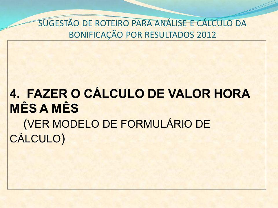 SUGESTÃO DE ROTEIRO PARA ANÁLISE E CÁLCULO DA BONIFICAÇÃO POR RESULTADOS 2012 4. FAZER O CÁLCULO DE VALOR HORA MÊS A MÊS ( VER MODELO DE FORMULÁRIO DE