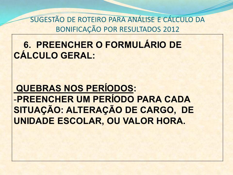 SUGESTÃO DE ROTEIRO PARA ANÁLISE E CÁLCULO DA BONIFICAÇÃO POR RESULTADOS 2012 6. PREENCHER O FORMULÁRIO DE CÁLCULO GERAL: QUEBRAS NOS PERÍODOS: -PREEN