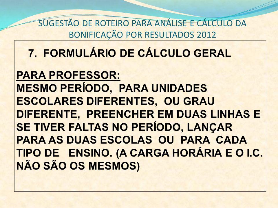 SUGESTÃO DE ROTEIRO PARA ANÁLISE E CÁLCULO DA BONIFICAÇÃO POR RESULTADOS 2012 7. FORMULÁRIO DE CÁLCULO GERAL PARA PROFESSOR: MESMO PERÍODO, PARA UNIDA