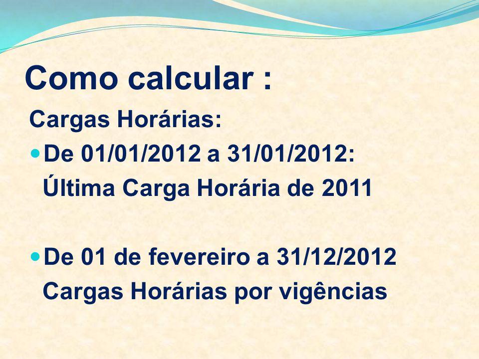 Como calcular : Cargas Horárias: De 01/01/2012 a 31/01/2012: Última Carga Horária de 2011 De 01 de fevereiro a 31/12/2012 Cargas Horárias por vigência