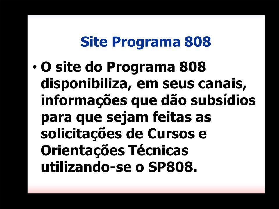 Site Programa 808 O site do Programa 808 disponibiliza, em seus canais, informações que dão subsídios para que sejam feitas as solicitações de Cursos e Orientações Técnicas utilizando-se o SP808.