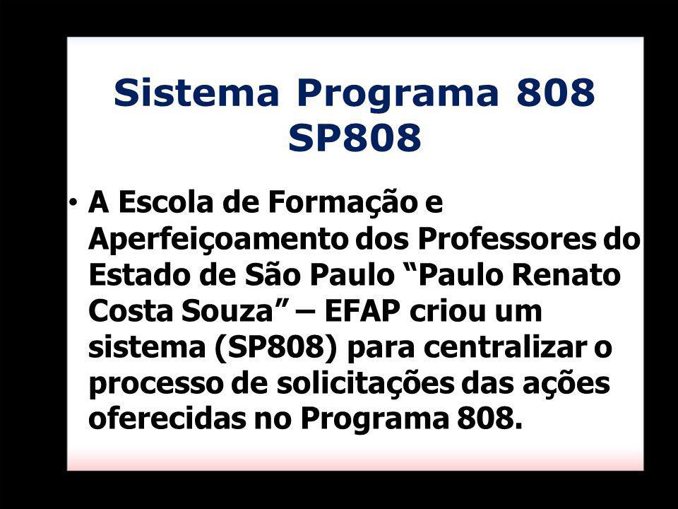 Sistema Programa 808 SP808 A Escola de Formação e Aperfeiçoamento dos Professores do Estado de São Paulo Paulo Renato Costa Souza – EFAP criou um sistema (SP808) para centralizar o processo de solicitações das ações oferecidas no Programa 808.