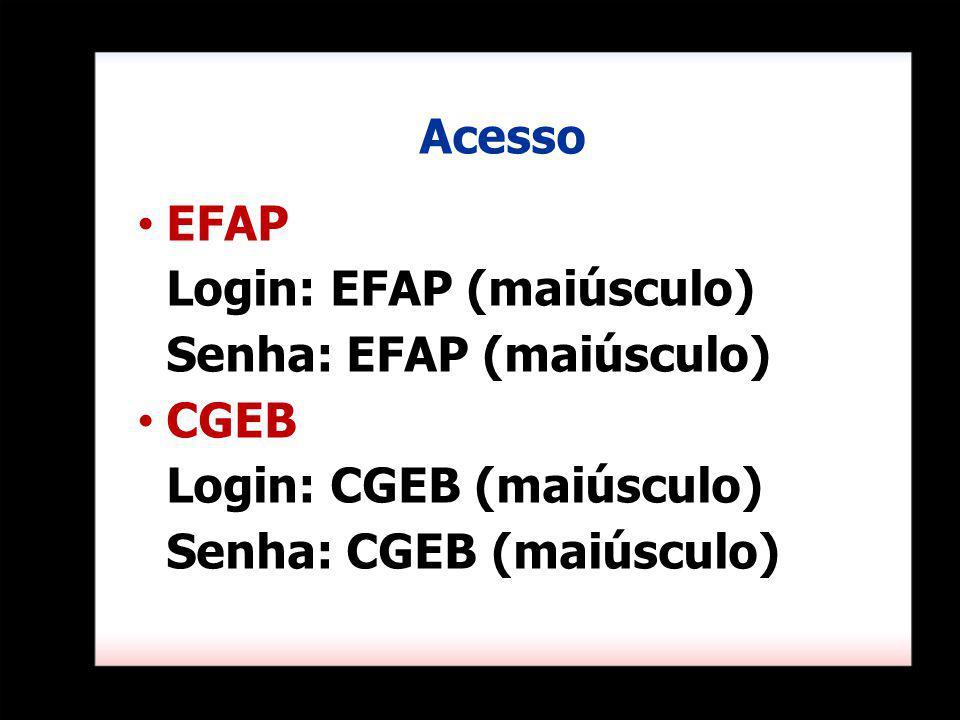 EFAP Login: EFAP (maiúsculo) Senha: EFAP (maiúsculo) CGEB Login: CGEB (maiúsculo) Senha: CGEB (maiúsculo) Acesso