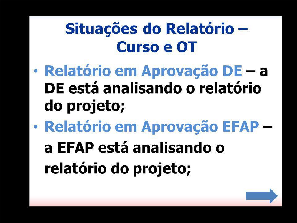 Situações do Relatório – Curso e OT Relatório em Aprovação DE – a DE está analisando o relatório do projeto; Relatório em Aprovação EFAP – a EFAP está analisando o relatório do projeto;