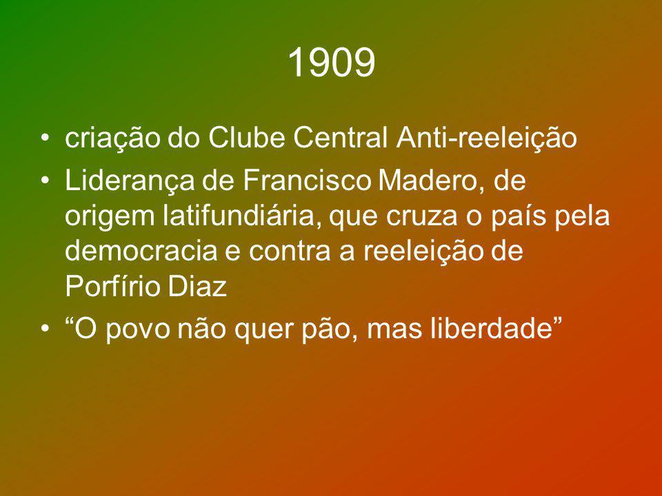 1909 criação do Clube Central Anti-reeleição Liderança de Francisco Madero, de origem latifundiária, que cruza o país pela democracia e contra a reele