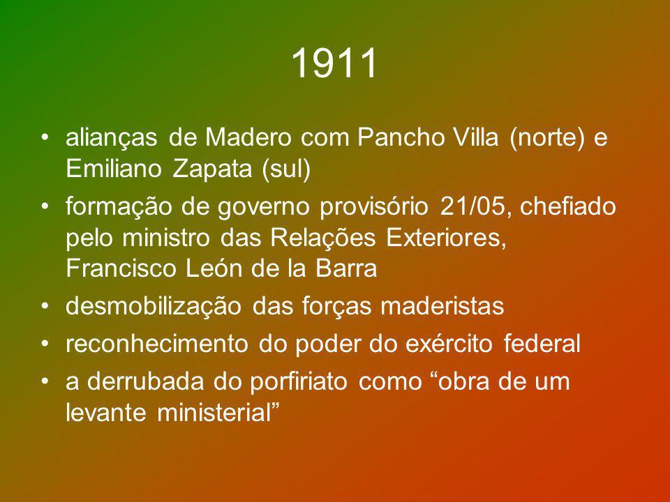 1911 alianças de Madero com Pancho Villa (norte) e Emiliano Zapata (sul) formação de governo provisório 21/05, chefiado pelo ministro das Relações Ext