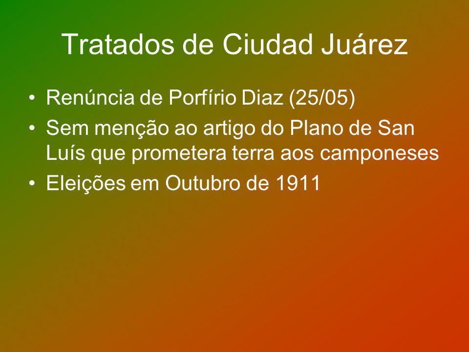 Tratados de Ciudad Juárez Renúncia de Porfírio Diaz (25/05) Sem menção ao artigo do Plano de San Luís que prometera terra aos camponeses Eleições em O
