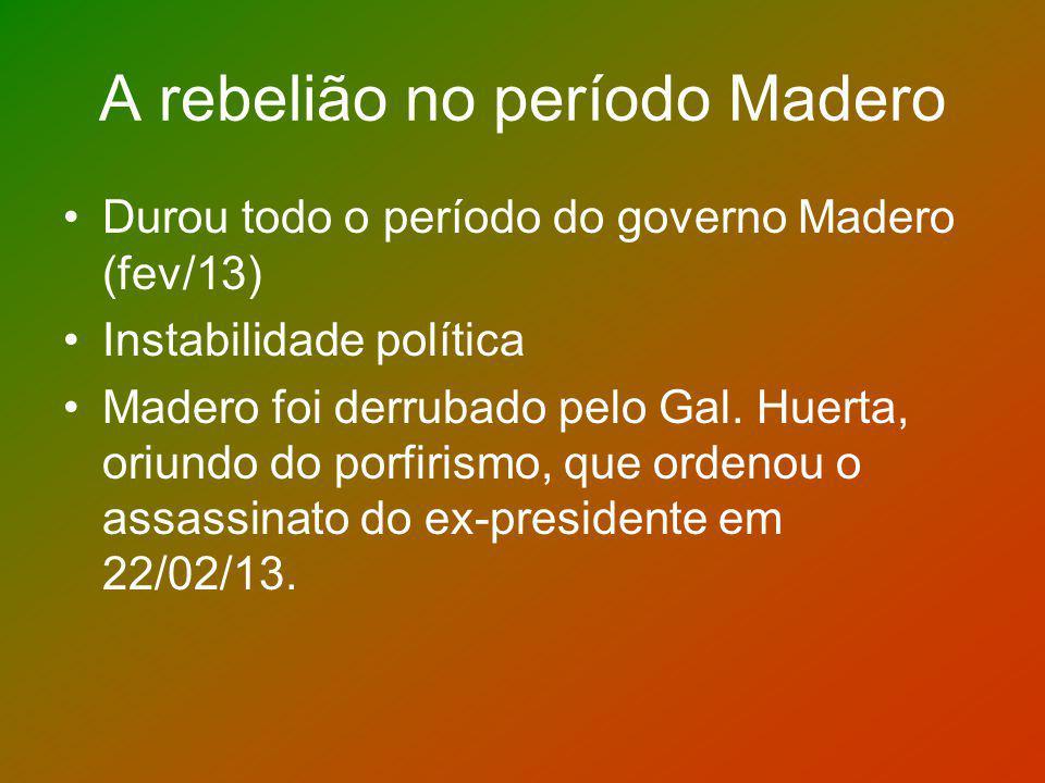 A rebelião no período Madero Durou todo o período do governo Madero (fev/13) Instabilidade política Madero foi derrubado pelo Gal. Huerta, oriundo do