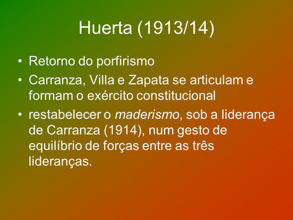 Huerta (1913/14) Retorno do porfirismo Carranza, Villa e Zapata se articulam e formam o exército constitucional restabelecer o maderismo, sob a lidera