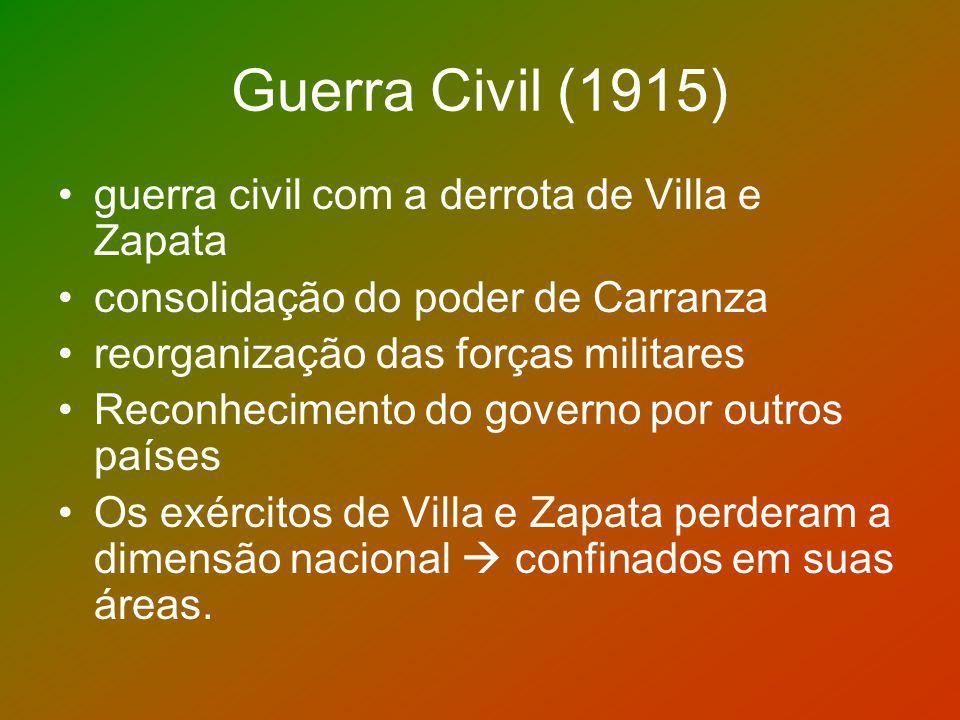 Guerra Civil (1915) guerra civil com a derrota de Villa e Zapata consolidação do poder de Carranza reorganização das forças militares Reconhecimento d