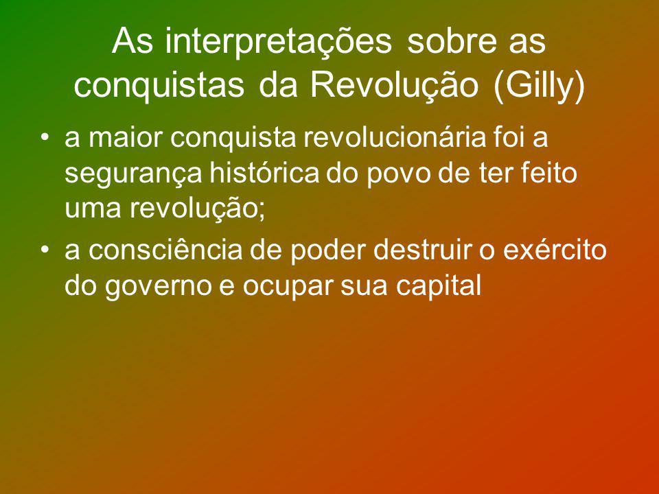 As interpretações sobre as conquistas da Revolução (Gilly) a maior conquista revolucionária foi a segurança histórica do povo de ter feito uma revoluç
