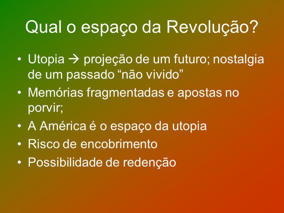 Qual o espaço da Revolução? Utopia projeção de um futuro; nostalgia de um passado não vivido Memórias fragmentadas e apostas no porvir; A América é o