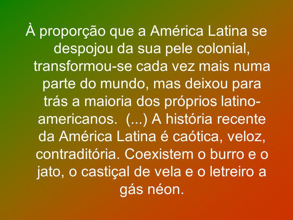 À proporção que a América Latina se despojou da sua pele colonial, transformou-se cada vez mais numa parte do mundo, mas deixou para trás a maioria do