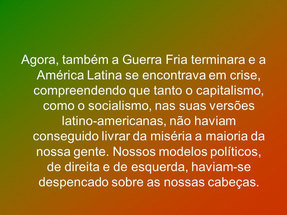 Agora, também a Guerra Fria terminara e a América Latina se encontrava em crise, compreendendo que tanto o capitalismo, como o socialismo, nas suas ve