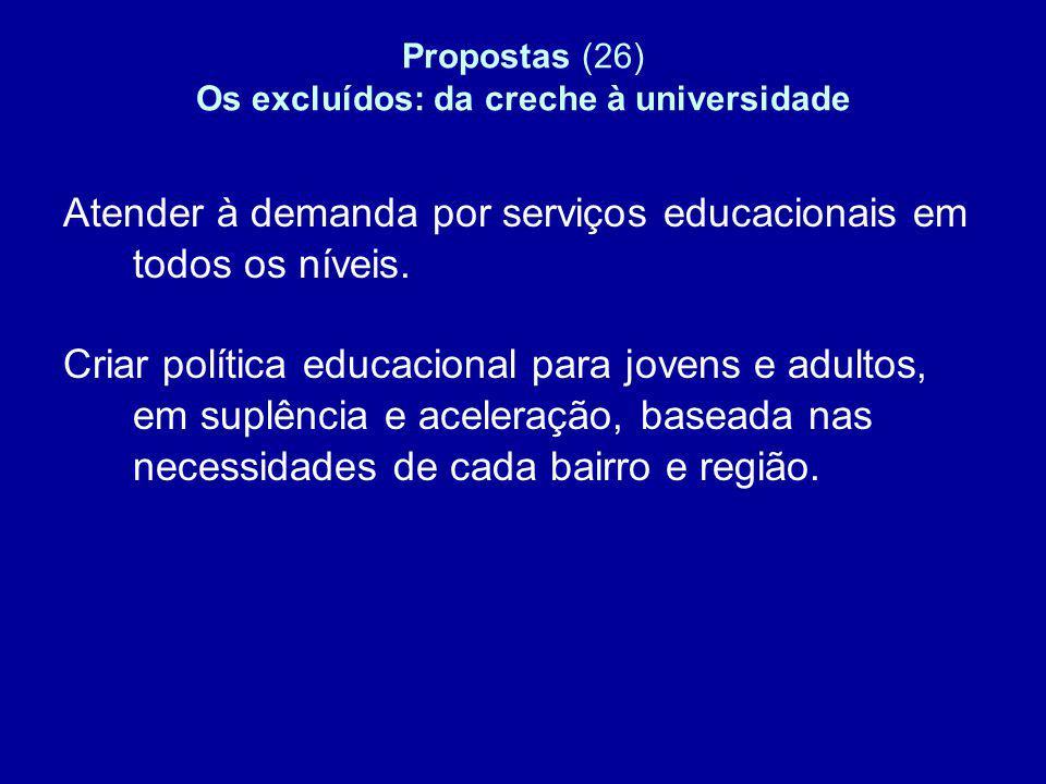 Propostas (26) Os excluídos: da creche à universidade Atender à demanda por serviços educacionais em todos os níveis. Criar política educacional para
