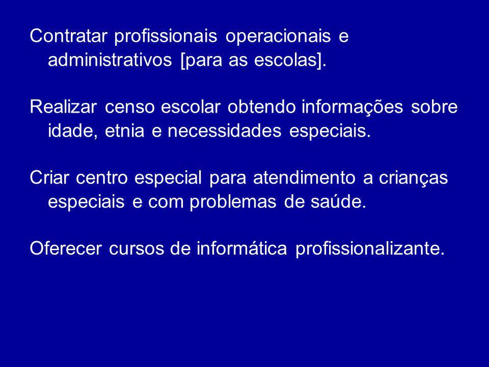 Contratar profissionais operacionais e administrativos [para as escolas]. Realizar censo escolar obtendo informações sobre idade, etnia e necessidades