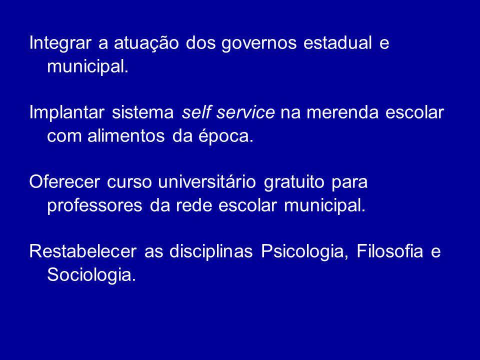 Integrar a atuação dos governos estadual e municipal. Implantar sistema self service na merenda escolar com alimentos da época. Oferecer curso univers