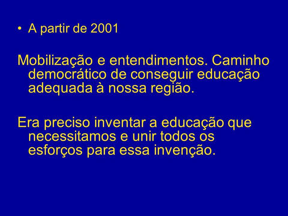 A partir de 2001 Mobilização e entendimentos. Caminho democrático de conseguir educação adequada à nossa região. Era preciso inventar a educação que n