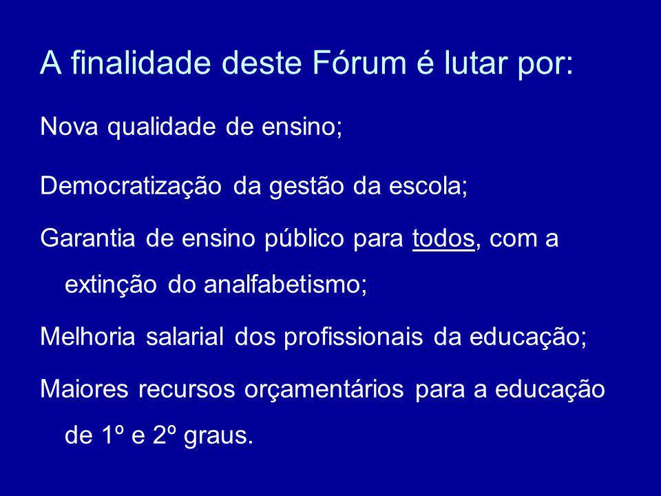A finalidade deste Fórum é lutar por: Nova qualidade de ensino; Democratização da gestão da escola; Garantia de ensino público para todos, com a extin