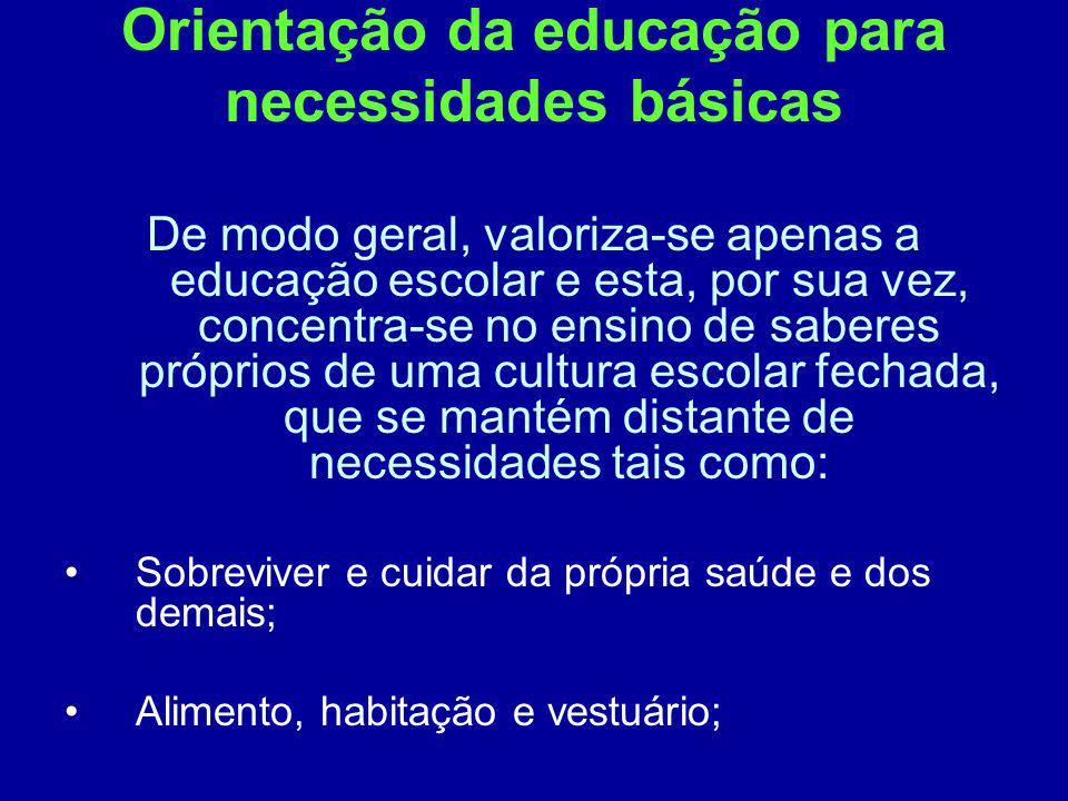 Orientação da educação para necessidades básicas De modo geral, valoriza-se apenas a educação escolar e esta, por sua vez, concentra-se no ensino de s