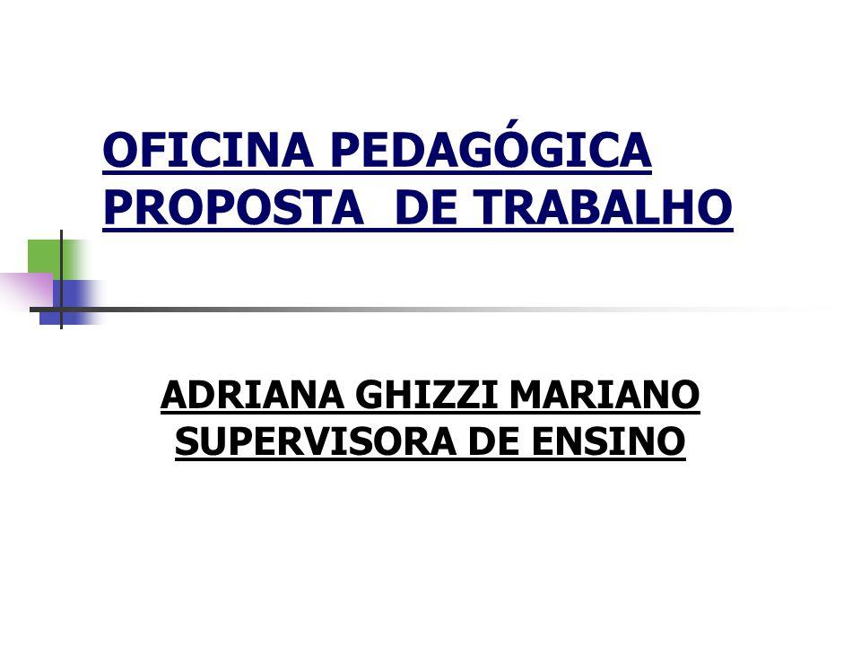 OFICINA PEDAGÓGICA PROPOSTA DE TRABALHO ADRIANA GHIZZI MARIANO SUPERVISORA DE ENSINO