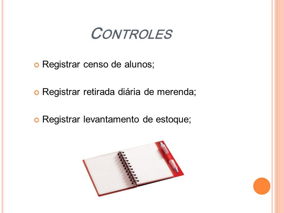 C ONTROLES Registrar censo de alunos; Registrar retirada diária de merenda; Registrar levantamento de estoque;
