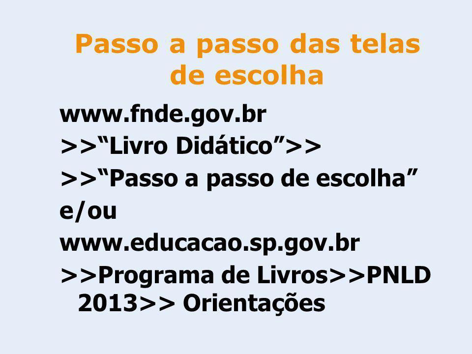 www.fnde.gov.br >>Livro Didático>> >>Passo a passo de escolha e/ou www.educacao.sp.gov.br >>Programa de Livros>>PNLD 2013>> Orientações Passo a passo