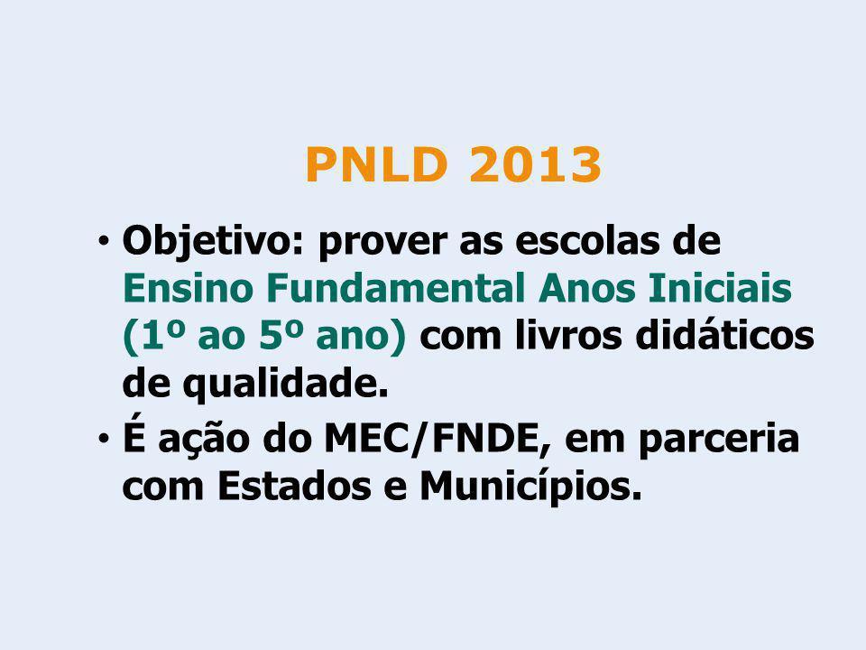 PNLD 2013 Objetivo: prover as escolas de Ensino Fundamental Anos Iniciais (1º ao 5º ano) com livros didáticos de qualidade. É ação do MEC/FNDE, em par